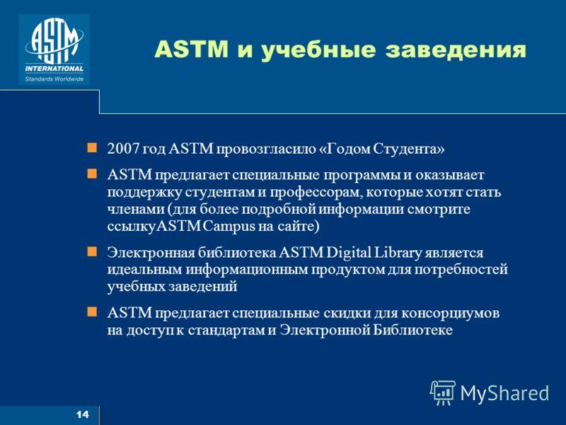 14 ASTM и учебные заведения 2007 год ASTM провозгласило «Годом Студента» ASTM предлагает специальные программы и оказывает поддержку студентам и профессорам, которые хотят стать членами (для более подробной информации смотрите ссылкуASTM Campus на са