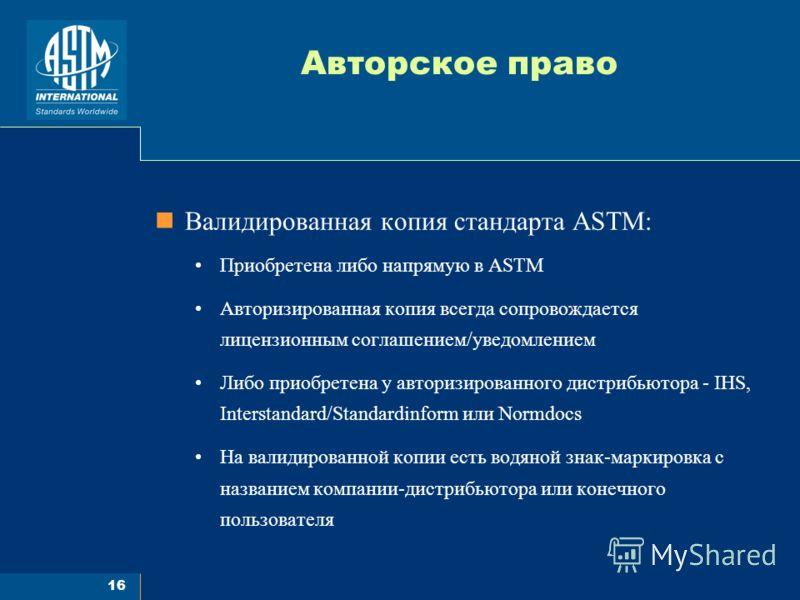 16 Авторское право Валидированная копия стандарта ASTM: Приобретена либо напрямую в ASTM Авторизированная копия всегда сопровождается лицензионным соглашением/уведомлением Либо приобретена у авторизированного дистрибьютора - IHS, Interstandard/Standa