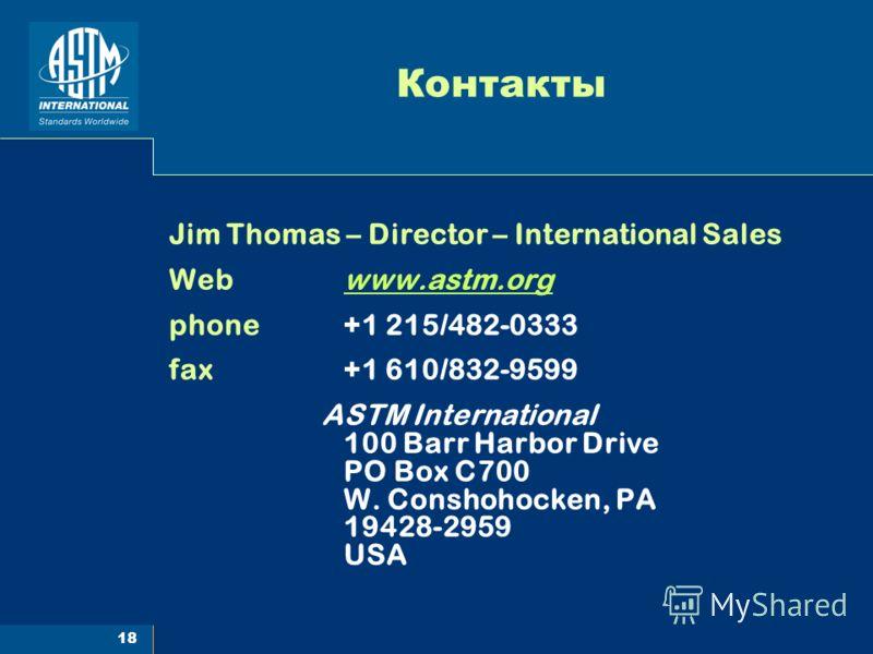 18 Контакты Jim Thomas – Director – International Sales Web www.astm.orgwww.astm.org phone +1 215/482-0333 fax +1 610/832-9599 ASTM International 100 Barr Harbor Drive PO Box C700 W. Conshohocken, PA 19428-2959 USA