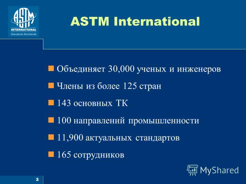 3 ASTM International Объединяет 30,000 ученых и инженеров Члены из более 125 стран 143 основных ТК 100 направлений промышленности 11,900 актуальных стандартов 165 сотрудников