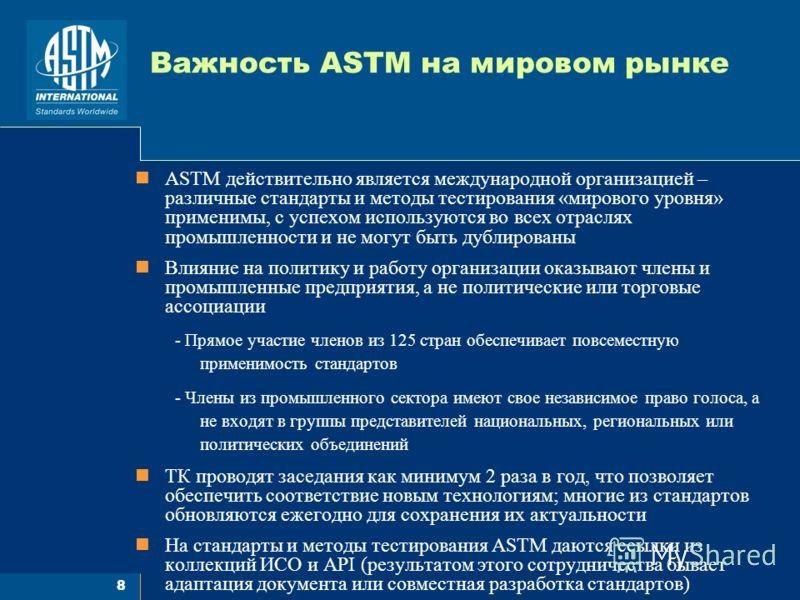 8 Важность ASTM на мировом рынке ASTM действительно является международной организацией – различные стандарты и методы тестирования «мирового уровня» применимы, с успехом используются во всех отраслях промышленности и не могут быть дублированы Влияни