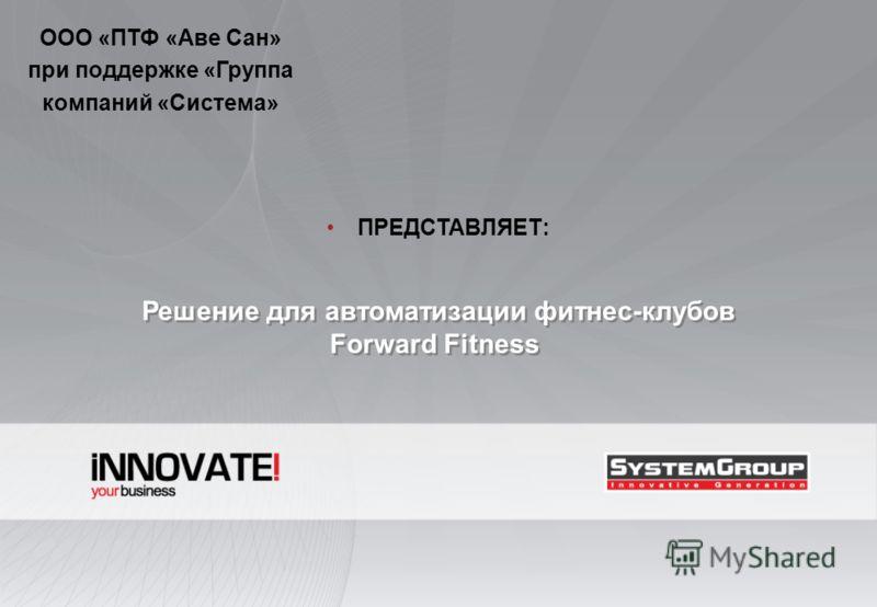 Решение для автоматизации фитнес-клубов Forward Fitness Решение для автоматизации фитнес-клубов Forward Fitness ООО «ПТФ «Аве Сан» при поддержке «Группа компаний «Система» ПРЕДСТАВЛЯЕТ: