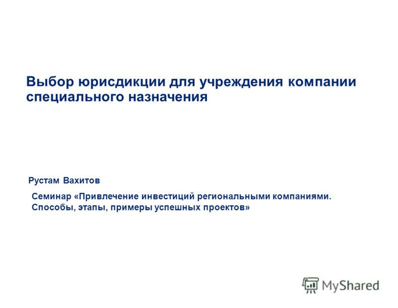 Выбор юрисдикции для учреждения компании специального назначения Рустам Вахитов Семинар «Привлечение инвестиций региональными компаниями. Способы, этапы, примеры успешных проектов»