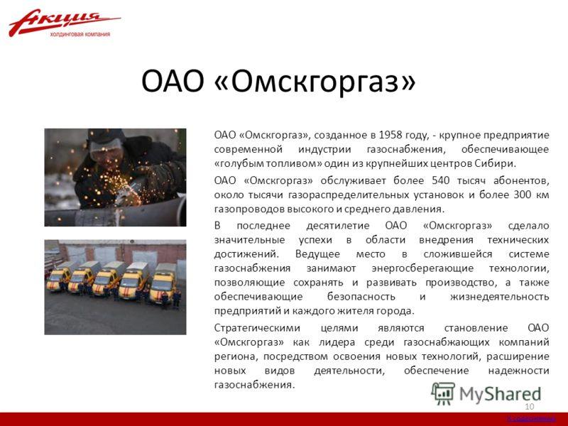 ОАО «Омскгоргаз» ОАО «Омскгоргаз», созданное в 1958 году, - крупное предприятие современной индустрии газоснабжения, обеспечивающее «голубым топливом» один из крупнейших центров Сибири. ОАО «Омскгоргаз» обслуживает более 540 тысяч абонентов, около ты