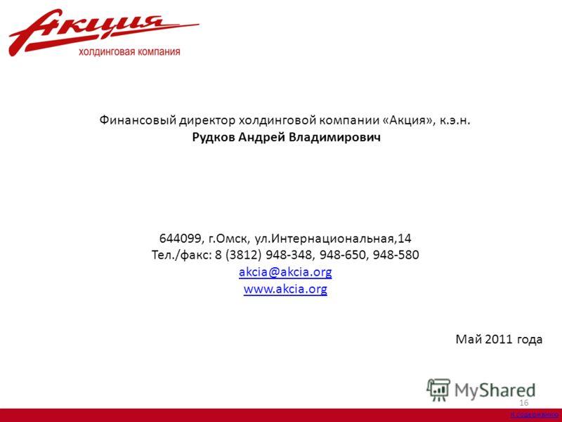 16 Финансовый директор холдинговой компании «Акция», к.э.н. Рудков Андрей Владимирович 644099, г.Омск, ул.Интернациональная,14 Тел./факс: 8 (3812) 948-348, 948-650, 948-580 akcia@akcia.org akcia@akcia.org www.akcia.org Май 2011 года К содержанию