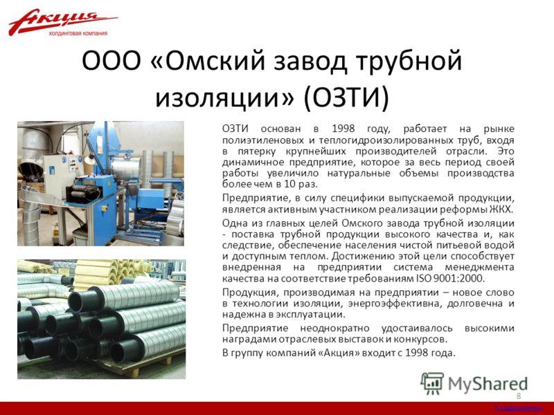 ООО «Омский завод трубной изоляции» (ОЗТИ) ОЗТИ основан в 1998 году, работает на рынке полиэтиленовых и теплогидроизолированных труб, входя в пятерку крупнейших производителей отрасли. Это динамичное предприятие, которое за весь период своей работы у