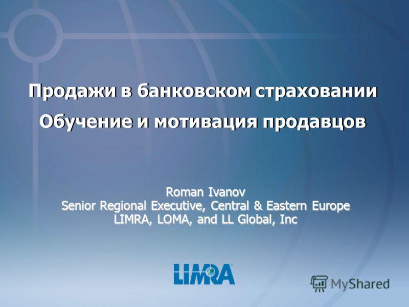 Продажи в банковском страховании Обучение и мотивация продавцов Roman Ivanov Senior Regional Executive, Central & Eastern Europe LIMRA, LOMA, and LL Global, Inc