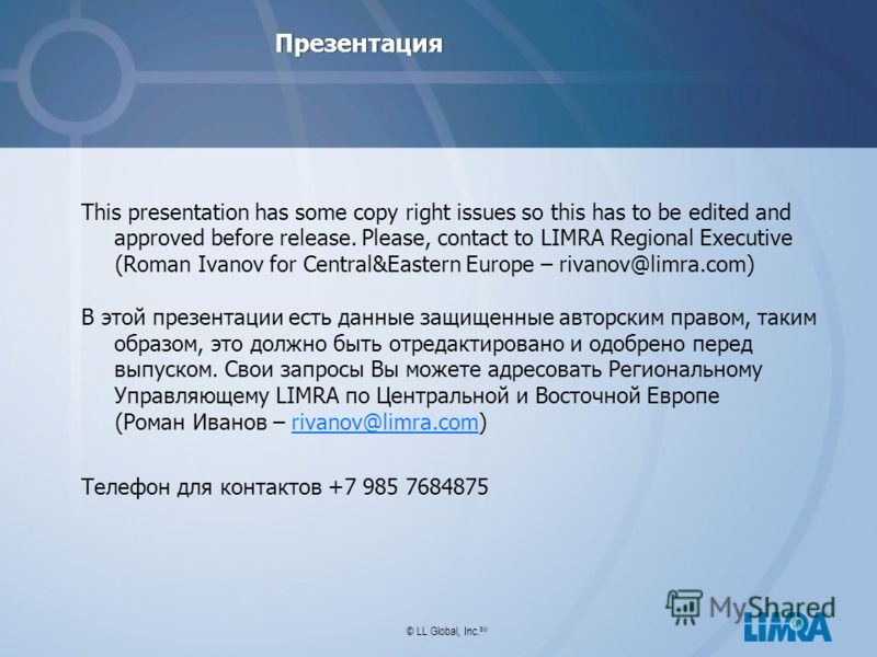 © LL Global, Inc. SM Презентация This presentation has some copy right issues so this has to be edited and approved before release. Please, contact to LIMRA Regional Executive (Roman Ivanov for Central&Eastern Europe – rivanov@limra.com) В этой презе