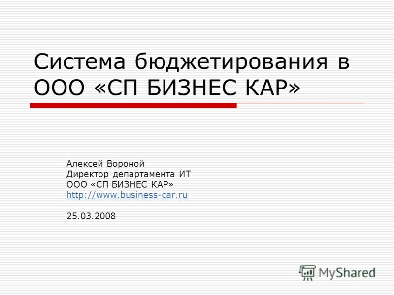 Система бюджетирования в ООО «СП БИЗНЕС КАР» Алексей Вороной Директор департамента ИТ ООО «СП БИЗНЕС КАР» http://www.business-car.ru 25.03.2008