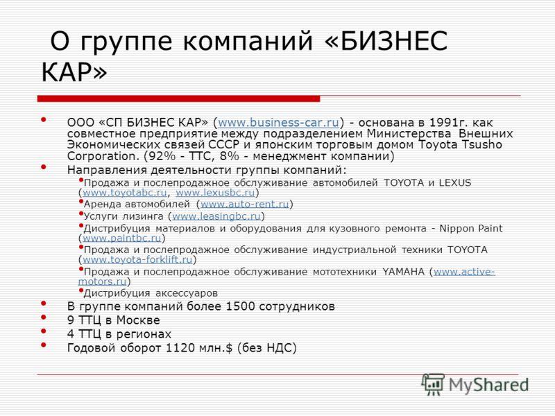 О группе компаний «БИЗНЕС КАР» ООО «СП БИЗНЕС КАР» (www.business-car.ru) - основана в 1991г. как совместное предприятие между подразделением Министерства Внешних Экономических связей СССР и японским торговым домом Toyota Tsusho Corporation. (92% - ТТ