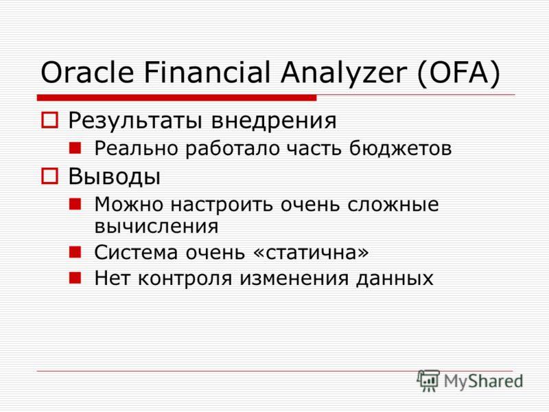 Oracle Financial Analyzer (OFA) Результаты внедрения Реально работало часть бюджетов Выводы Можно настроить очень сложные вычисления Система очень «статична» Нет контроля изменения данных