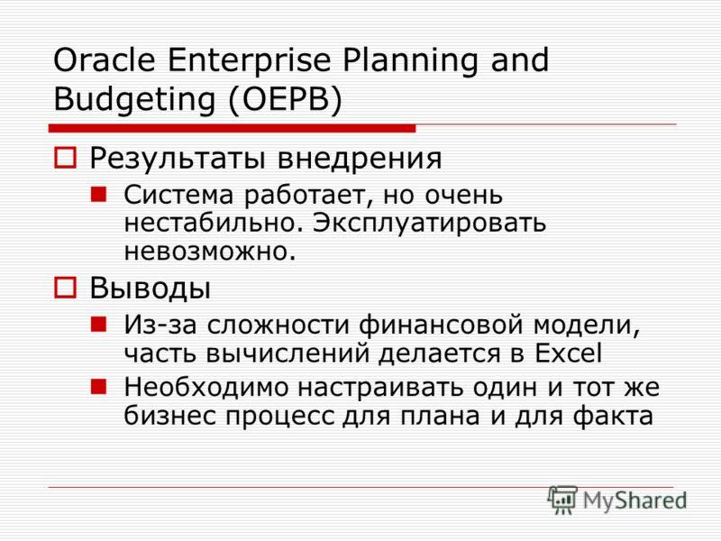 Oracle Enterprise Planning and Budgeting (OEPB) Результаты внедрения Система работает, но очень нестабильно. Эксплуатировать невозможно. Выводы Из-за сложности финансовой модели, часть вычислений делается в Excel Необходимо настраивать один и тот же