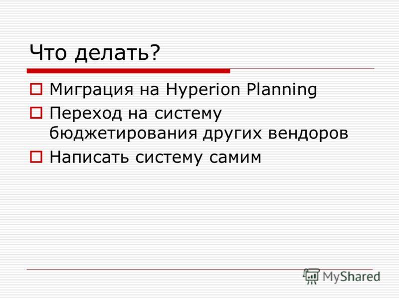 Что делать? Миграция на Hyperion Planning Переход на систему бюджетирования других вендоров Написать систему самим