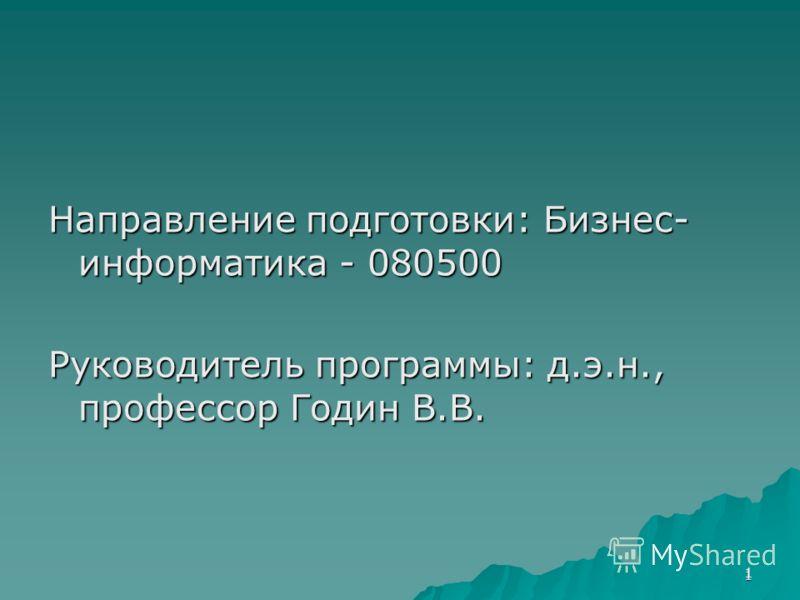 1 Направление подготовки: Бизнес- информатика - 080500 Руководитель программы: д.э.н., профессор Годин В.В. 1