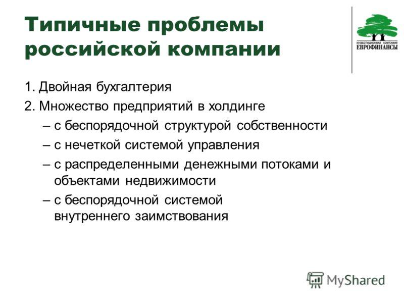 Типичные проблемы российской компании 1. Двойная бухгалтерия 2. Множество предприятий в холдинге – с беспорядочной структурой собственности – с нечеткой системой управления – с распределенными денежными потоками и объектами недвижимости – с беспорядо