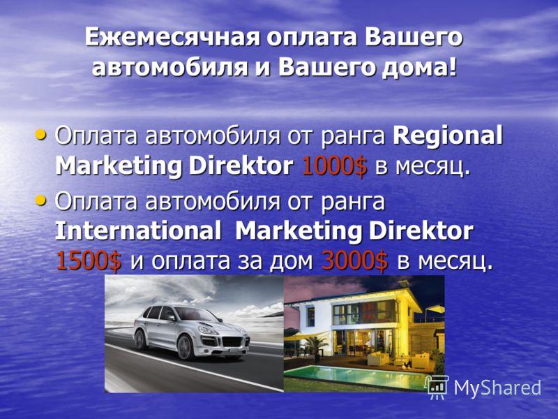 Ежемесячная оплата Вашего автомобиля и Вашего дома! Ежемесячная оплата Вашего автомобиля и Вашего дома! Оплата автомобиля от ранга Regional Marketing Direktor 1000$ в месяц. Оплата автомобиля от ранга Regional Marketing Direktor 1000$ в месяц. Оплата