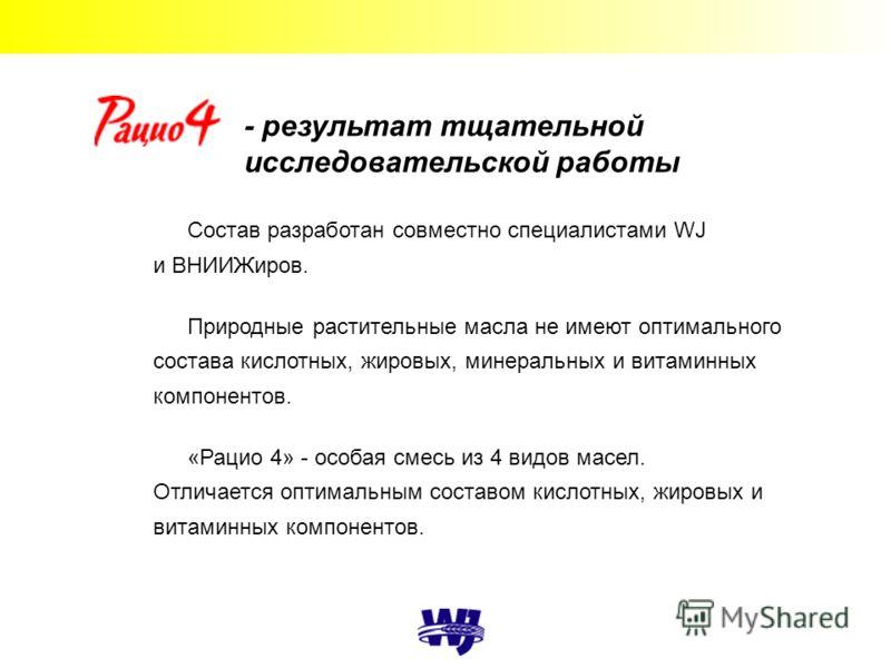 - результат тщательной исследовательской работы Состав разработан совместно специалистами WJ и ВНИИЖиров. Природные растительные масла не имеют оптимального состава кислотных, жировых, минеральных и витаминных компонентов. «Рацио 4» - особая смесь из