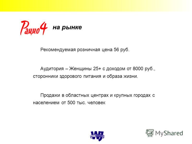 на рынке Рекомендуемая розничная цена 56 руб. Аудитория – Женщины 25+ с доходом от 8000 руб., сторонники здорового питания и образа жизни. Продажи в областных центрах и крупных городах с населением от 500 тыс. человек