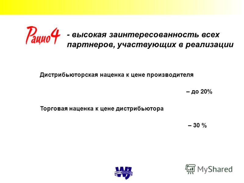- высокая заинтересованность всех партнеров, участвующих в реализации Дистрибьюторская наценка к цене производителя – до 20% Торговая наценка к цене дистрибьютора – 30 %
