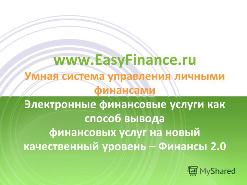www.EasyFinance.ru Умная система управления личными финансами Электронные финансовые услуги как способ вывода финансовых услуг на новый качественный уровень – Финансы 2.0