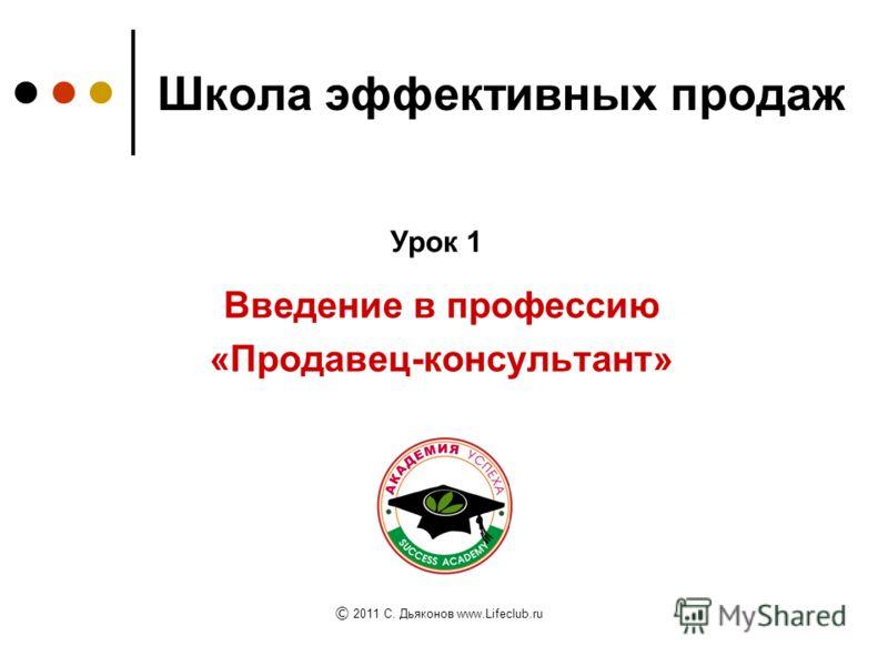 Школа эффективных продаж Введение в профессию «Продавец-консультант» Урок 1 © 2011 C. Дьяконов www.Lifeclub.ru