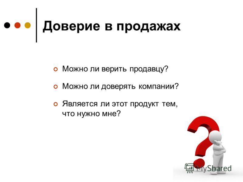 Доверие в продажах Можно ли верить продавцу? Можно ли доверять компании? Является ли этот продукт тем, что нужно мне?