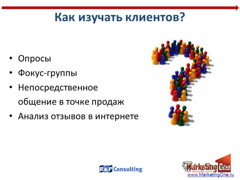 Как изучать клиентов? Опросы Фокус-группы Непосредственное общение в точке продаж Анализ отзывов в интернете www.MarketingOne.ru