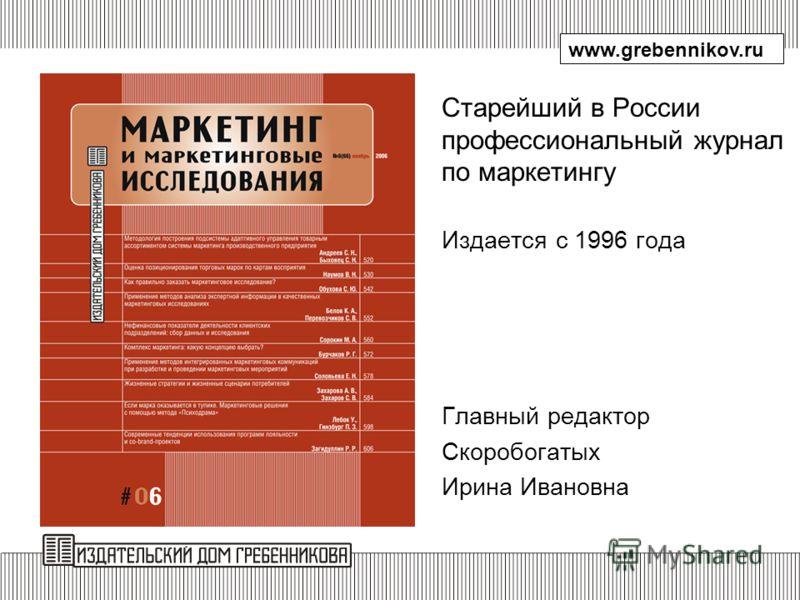 Старейший в России профессиональный журнал по маркетингу Издается с 1996 года Главный редактор Скоробогатых Ирина Ивановна www.grebennikov.ru