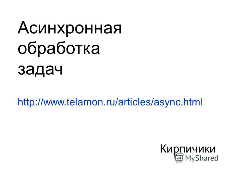 Кирпичики Асинхронная обработка задач http://www.telamon.ru/articles/async.html