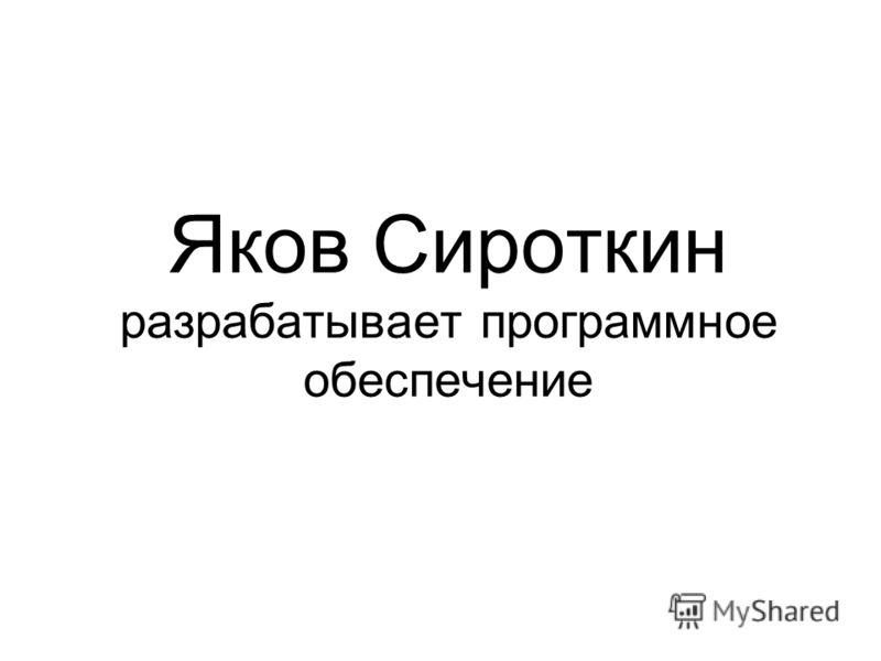 Яков Сироткин разрабатывает программное обеспечение