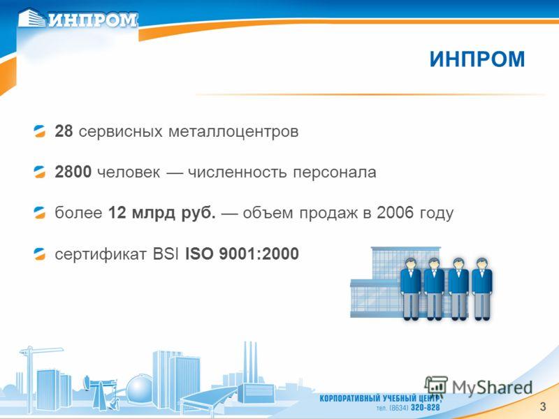3 ИНПРОМ 28 сервисных металлоцентров 2800 человек численность персонала более 12 млрд руб. объем продаж в 2006 году сертификат BSI ISO 9001:2000