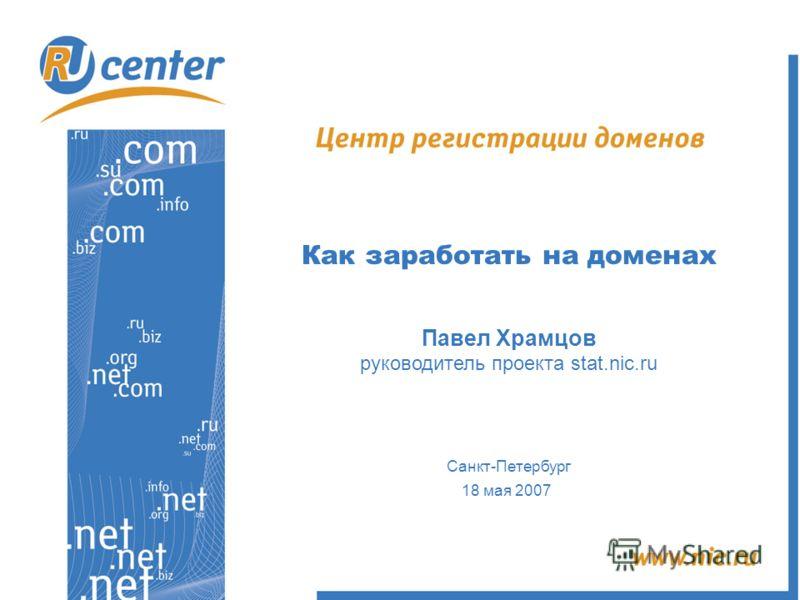 Как заработать на доменах Павел Храмцов руководитель проекта stat.nic.ru Санкт-Петербург 18 мая 2007