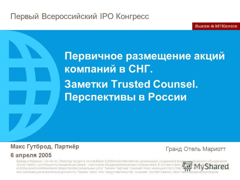 Первый Всероссийский IPO Конгресс Макс Гутброд, Партнёр 6 апреля 2005 Гранд Отель Мариотт Бейкер и Макензи - Си-Ай-Эс, Лимитед входит в состав Baker & McKenzie International, организации, созданной в форме швейцарского объединения (Swiss Verein), сос