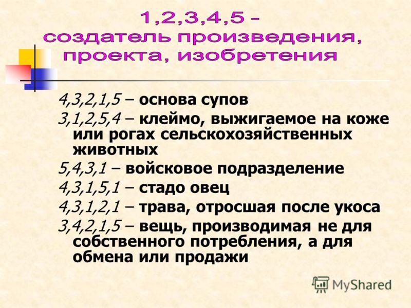 4,3,2,1,5 – основа супов 3,1,2,5,4 – клеймо, выжигаемое на коже или рогах сельскохозяйственных животных 5,4,3,1 – войсковое подразделение 4,3,1,5,1 – стадо овец 4,3,1,2,1 – трава, отросшая после укоса 3,4,2,1,5 – вещь, производимая не для собственног