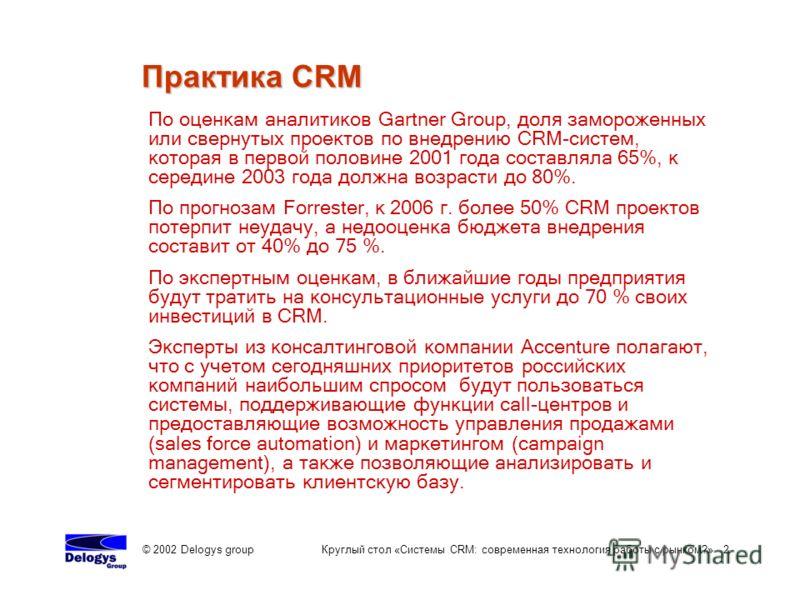 © 2002 Delogys group Круглый стол «Системы CRM: современная технология работы с рынком?» 2 Практика CRM По оценкам аналитиков Gartner Group, доля замороженных или свернутых проектов по внедрению CRM-систем, которая в первой половине 2001 года составл