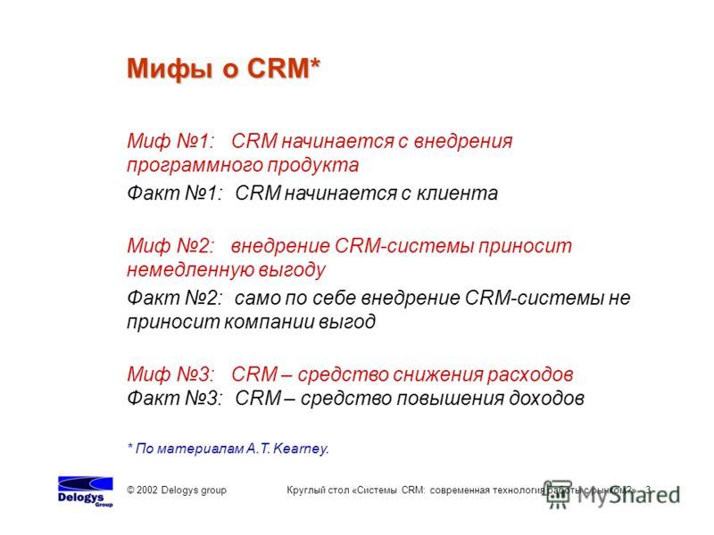 © 2002 Delogys group Круглый стол «Системы CRM: современная технология работы с рынком?» 3 Мифы о CRM* * По материалам A.T. Kearney. Миф 1: CRM начинается с внедрения программного продукта Факт 1: CRM начинается с клиента Миф 2: внедрение CRM-системы
