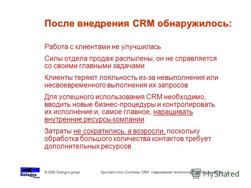 © 2002 Delogys group Круглый стол «Системы CRM: современная технология работы с рынком?» 9 Работа с клиентами не улучшилась Силы отдела продаж распылены, он не справляется со своими главными задачами Клиенты теряют лояльность из-за невыполнения или н