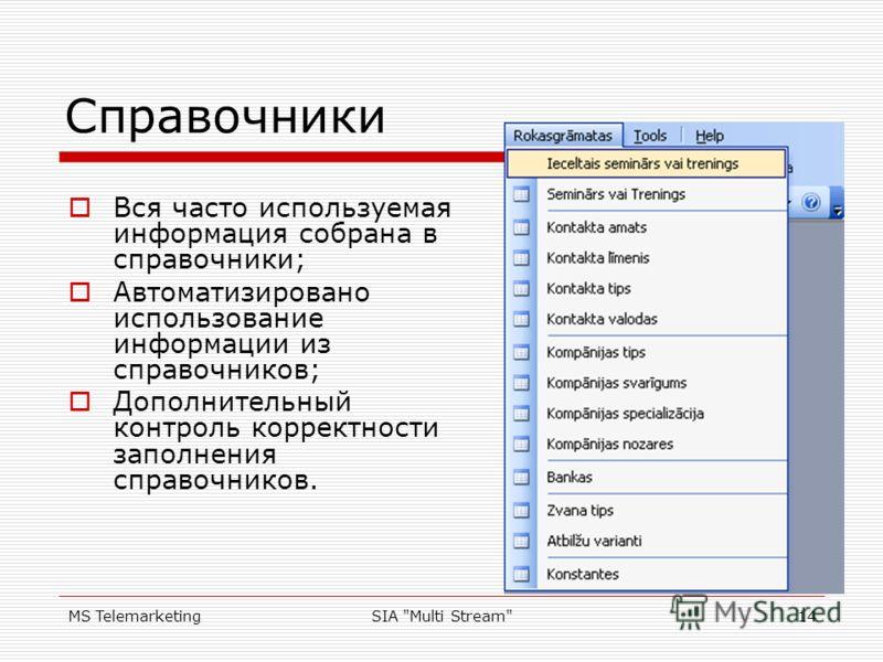 MS TelemarketingSIA Multi Stream14 Справочники Вся часто используемая информация собрана в справочники; Автоматизировано использование информации из справочников; Дополнительный контроль корректности заполнения справочников.