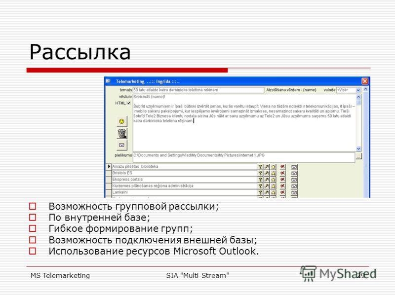 MS TelemarketingSIA Multi Stream29 Рассылка Возможность групповой рассылки; По внутренней базе; Гибкое формирование групп; Возможность подключения внешней базы; Использование ресурсов Microsoft Outlook.
