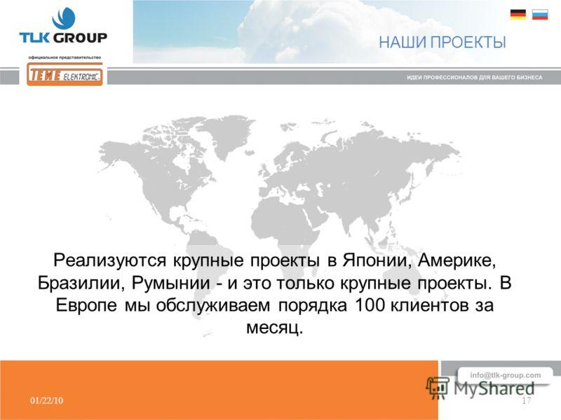 01/22/1017 НАШИ ПРОЕКТЫ Реализуются крупные проекты в Японии, Америке, Бразилии, Румынии - и это только крупные проекты. В Европе мы обслуживаем порядка 100 клиентов за месяц.