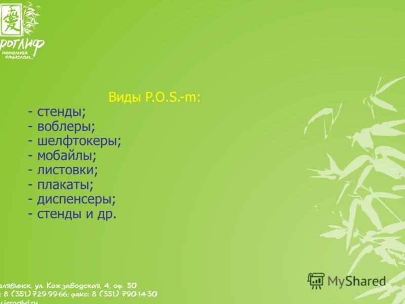 Виды P.O.S.-m: - стенды; - воблеры; - шелфтокеры; - мобайлы; - листовки; - плакаты; - диспенсеры; - стенды и др.