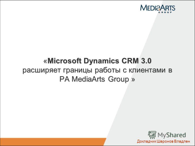 «Microsoft Dynamics CRM 3.0 расширяет границы работы с клиентами в РА MediaArts Group » Докладчик Шаронов Владлен