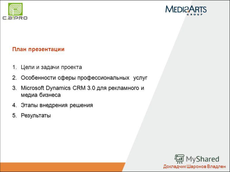 План презентации 1.Цели и задачи проекта 2.Особенности сферы профессиональных услуг 3.Microsoft Dynamics CRM 3.0 для рекламного и медиа бизнеса 4.Этапы внедрения решения 5.Результаты Докладчик Шаронов Владлен