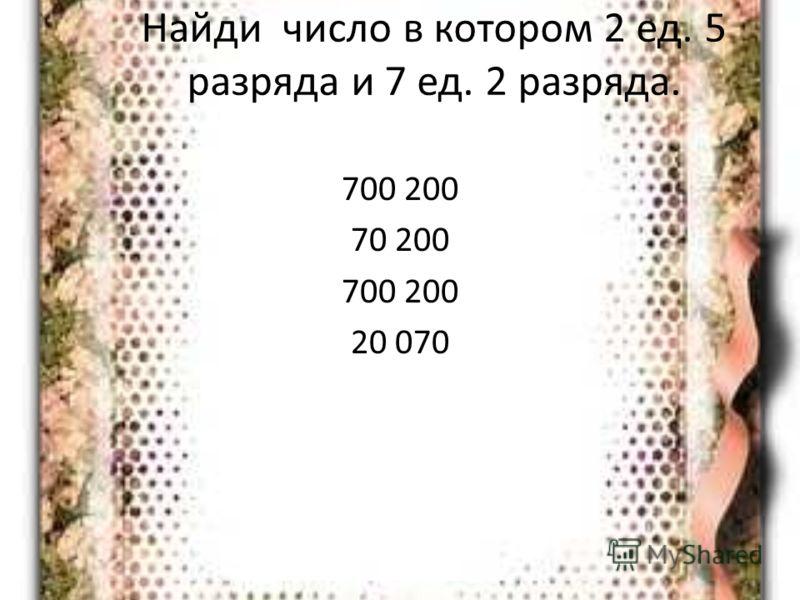 Найди число в котором 2 ед. 5 разряда и 7 ед. 2 разряда. 700 200 70 200 700 200 20 070