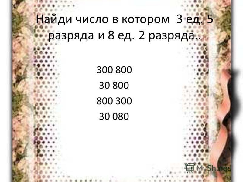 Найди число в котором 3 ед. 5 разряда и 8 ед. 2 разряда.. 300 800 30 800 800 300 30 080