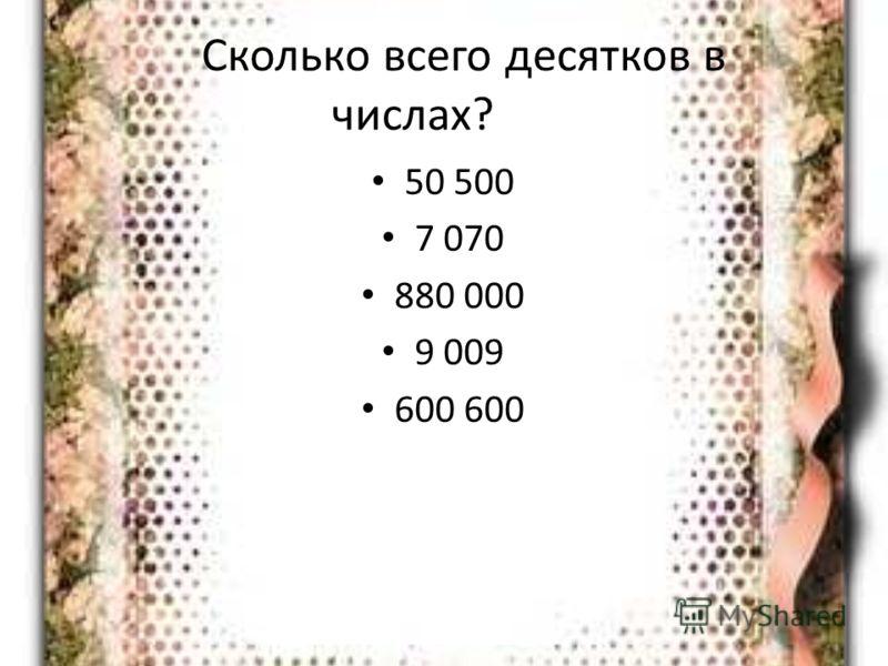 Сколько всего десятков в числах? 50 500 7 070 880 000 9 009 600 600