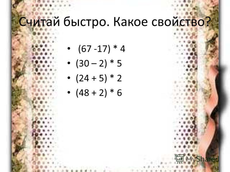 Считай быстро. Какое свойство? (67 -17) * 4 (30 – 2) * 5 (24 + 5) * 2 (48 + 2) * 6