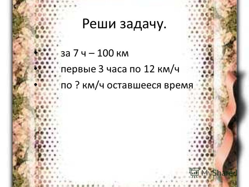 Реши задачу. за 7 ч – 100 км первые 3 часа по 12 км/ч по ? км/ч оставшееся время
