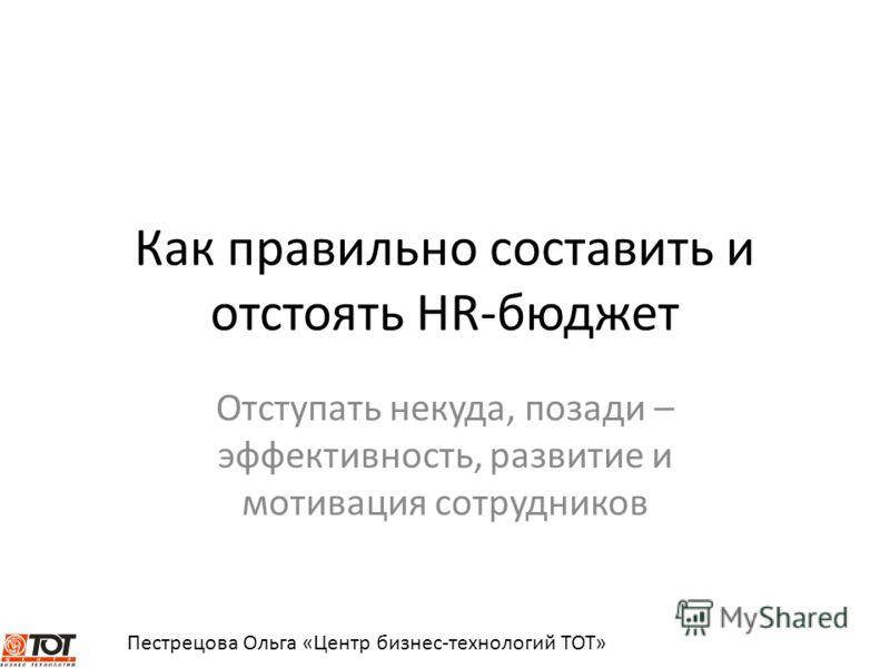 Пестрецова Ольга «Центр бизнес-технологий ТОТ» Как правильно составить и отстоять HR-бюджет Отступать некуда, позади – эффективность, развитие и мотивация сотрудников
