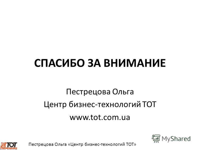 СПАСИБО ЗА ВНИМАНИЕ Пестрецова Ольга Центр бизнес-технологий ТОТ www.tot.com.ua
